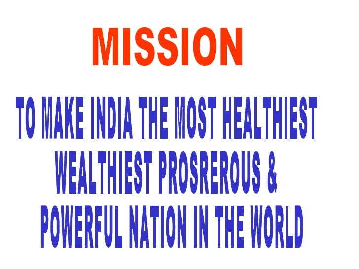 MISSION TO MAKE INDIA THE MOST HEALTHIEST  WEALTHIEST PROSREROUS & POWERFUL NATION IN THE WORLD