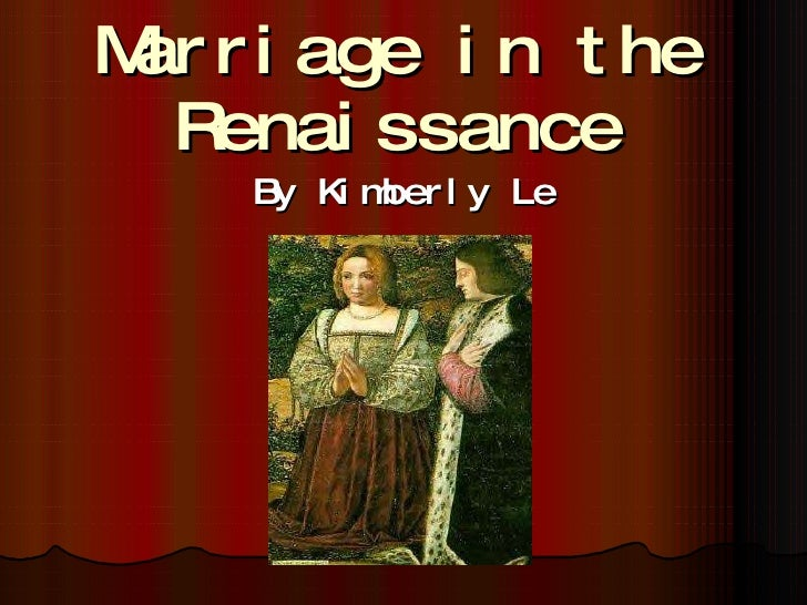 Marriage in the Renaissance By Kimberly Le