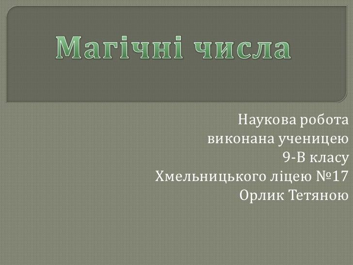Магічні числа<br />Наукова робота<br />виконана ученицею <br />9-В класу<br />Хмельницького ліцею №17<br />Орлик Тетяною<b...