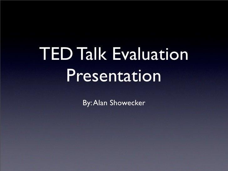 TED Talk Evaluation  Presentation     By: Alan Showecker