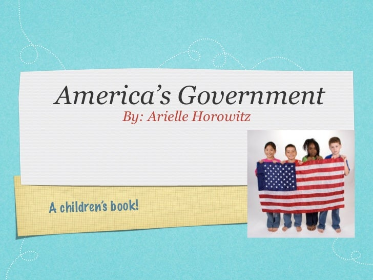 America's Government                 By: Arielle HorowitzA ch ildren's b oo k !