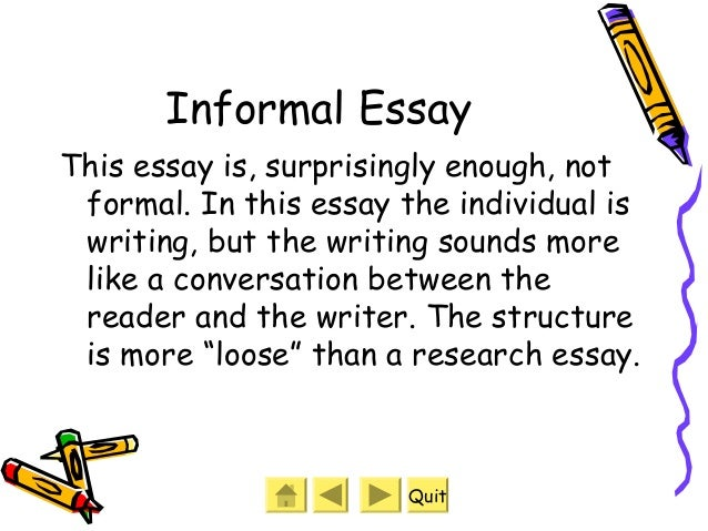 kinds of formal and informal essay Part 1 is compulsory candidates are given input in the form of an essay title to respond to, along with accompanying notes to guide their writing in part 2 candidates choose one from a choice of three questions they are expected to be able to write text types such as an article, a formal or informal letter/email, a review or a report read first.