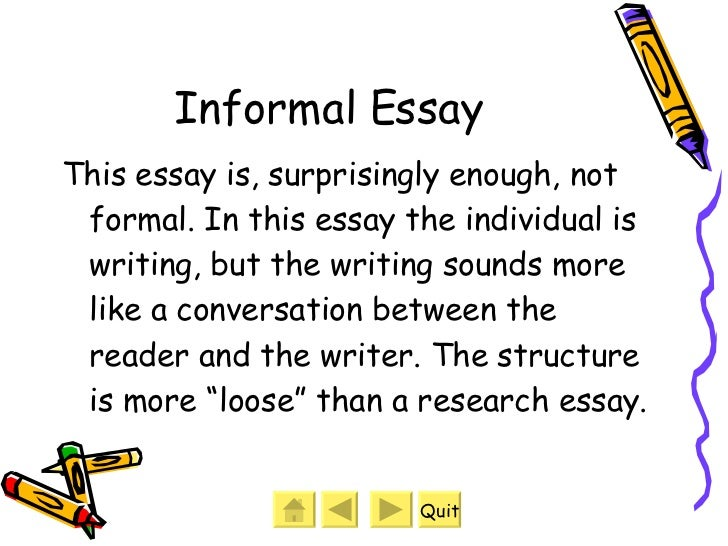 good informal essay An informal essay is typically used in a business setting to provide summaries of transactions, procedures and events on the other hand, formal essays are nearly always used in academic research the primary differences between these two forms of essay writing are the tone of the writing and the.