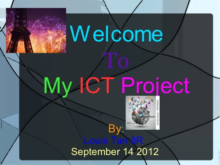Welcome     ToMy ICT Project         By:    Louis Tan 8R  September 14 2012