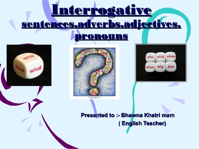 InterrogativeInterrogativesentences,adverbs,adjectives,sentences,adverbs,adjectives,pronounspronounsPresented to :- Bhawna...