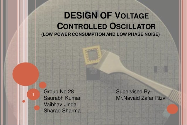 DESIGN OF VOLTAGECONTROLLED OSCILLATOR(LOW POWER CONSUMPTION AND LOW PHASE NOISE)1Group No.28 Supervised By-Saurabh Kumar ...