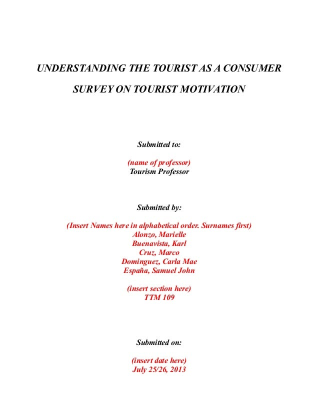 UNDERSTANDING THE TOURIST AS A CONSUMER SURVEY ON TOURIST MOTIVATION Submitted to: (name of professor) Tourism Professor S...