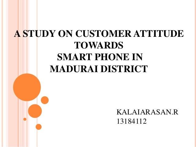 A STUDY ON CUSTOMER ATTITUDE TOWARDS SMART PHONE IN MADURAI DISTRICT KALAIARASAN.R 13184112