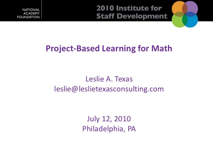 Project-Based Learning for Math <br />Leslie A. Texas<br />leslie@leslietexasconsulting.com<br />July 12, 2010<br />Philad...