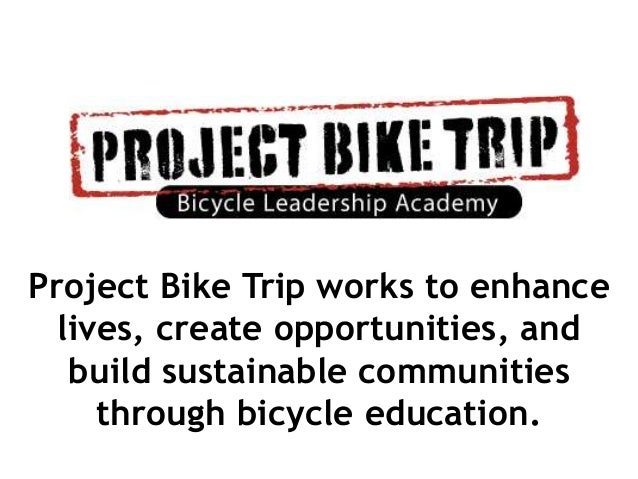 Project Bike Trip works to enhance  lives, create opportunities, and   build sustainable communities     through bicycle e...