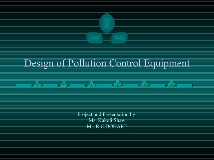 Design of Pollution Control Equipment Project and Presentation by  Ms. Kakoli Shaw Mr. R.C.DOHARE