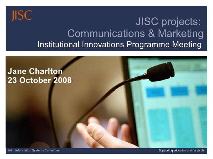 Joint Information Systems Committee Supporting education and research JISC projects:  Communications & Marketing Jane Char...