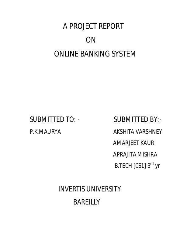 A PROJECT REPORT ON ONLINE BANKING SYSTEM  SUBMITTED TO: -  SUBMITTED BY:-  P.K.MAURYA  AKSHITA VARSHNEY AMARJEET KAUR APR...