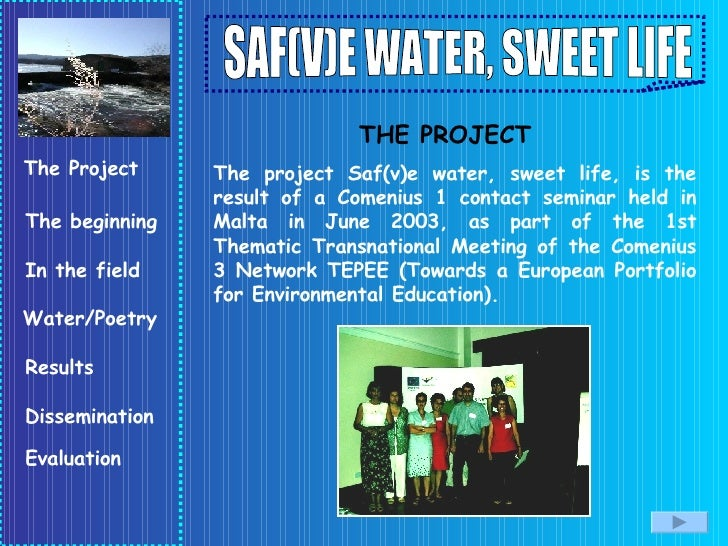The project Saf(v)e water, sweet life, is the result of a Comenius 1 contact seminar held in Malta in June 2003, as part o...