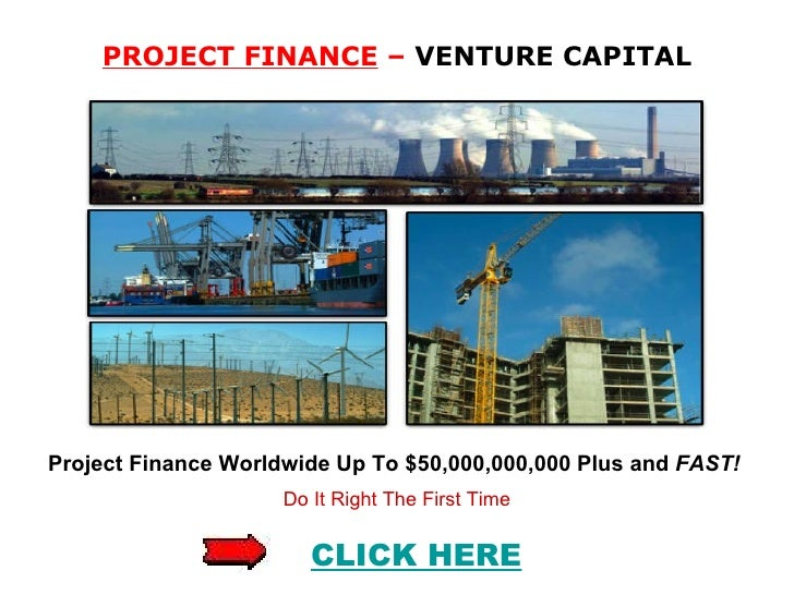 PROJECT FINANCE  –  VENTURE CAPITAL Project Finance Worldwide Up To $50,000,000,000 Plus and  FAST!   Do It Right The Firs...