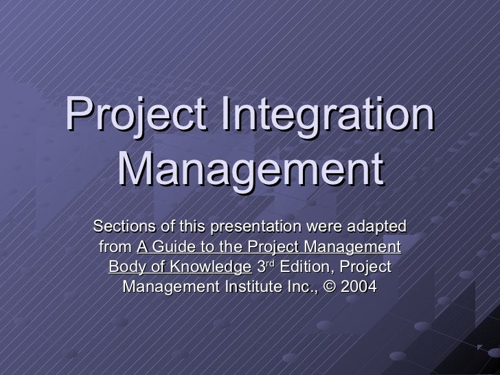 Project Integration  Management Sections of this presentation were adapted  from A Guide to the Project Management    Body...
