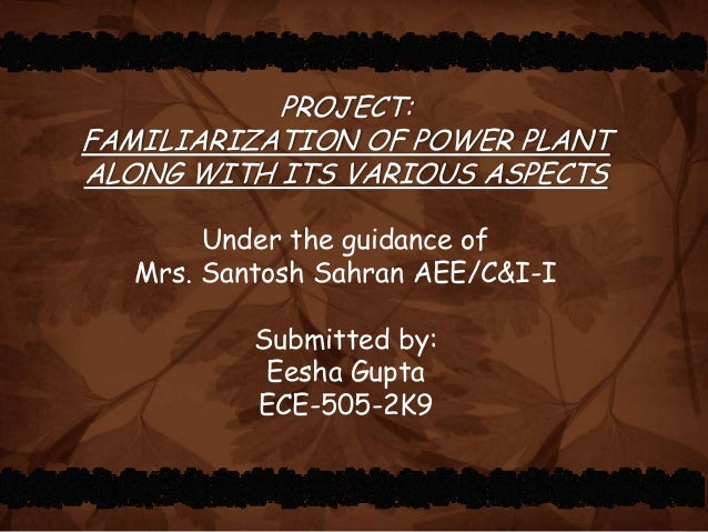 PROJECT: FAMILIARIZATION OF POWER PLANT ALONG WITH ITS VARIOUS ASPECTS Under the guidance of Mrs. Santosh Sahran AEE/C&I-I...
