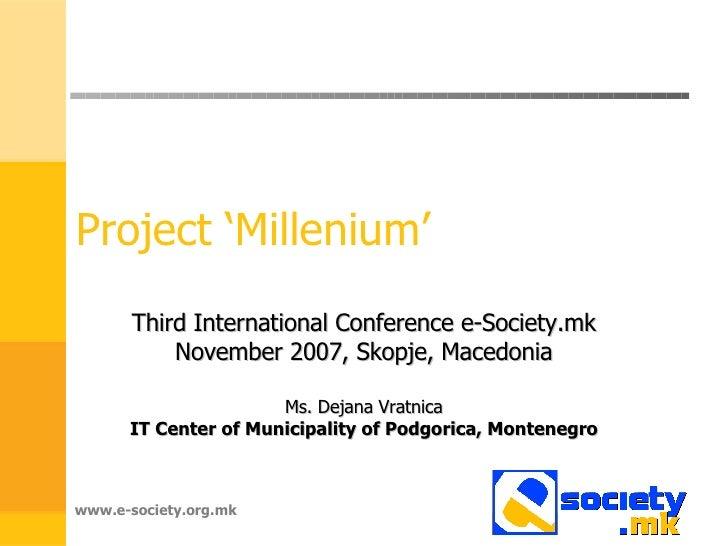 Project 'Millenium' Third International Conference e-Society.mk November 2007, Skopje, Macedonia Ms. Dejana Vratnica IT Ce...