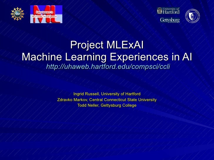 Project MLExAI Machine Learning Experiences in AI   http://uhaweb.hartford.edu/compsci/ccli Ingrid Russell, University of ...