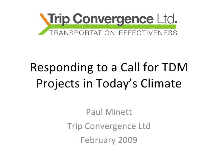 Responding to a Call for TDM Projects in Today's Climate Paul Minett Trip Convergence Ltd February 2009