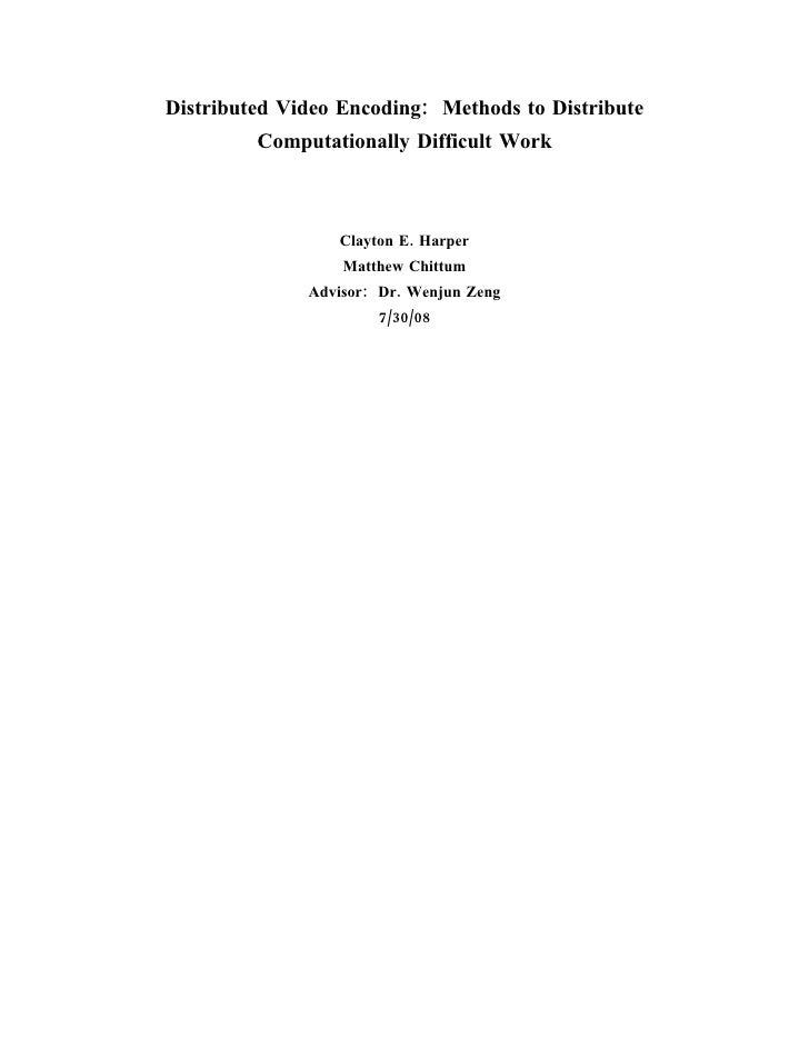 Distributed Video Encoding: Methods to Distribute          Computationally Difficult Work                     Clayton E. H...
