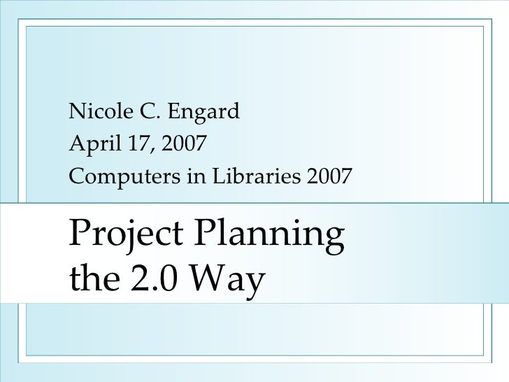 Project Planning  the 2.0 Way Nicole C. Engard April 17, 2007 Computers in Libraries 2007