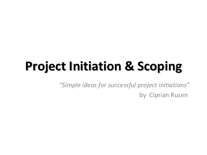 """Project Initiation & Scoping """" Simple ideas for successful project initiations"""" by  Ciprian Rusen"""