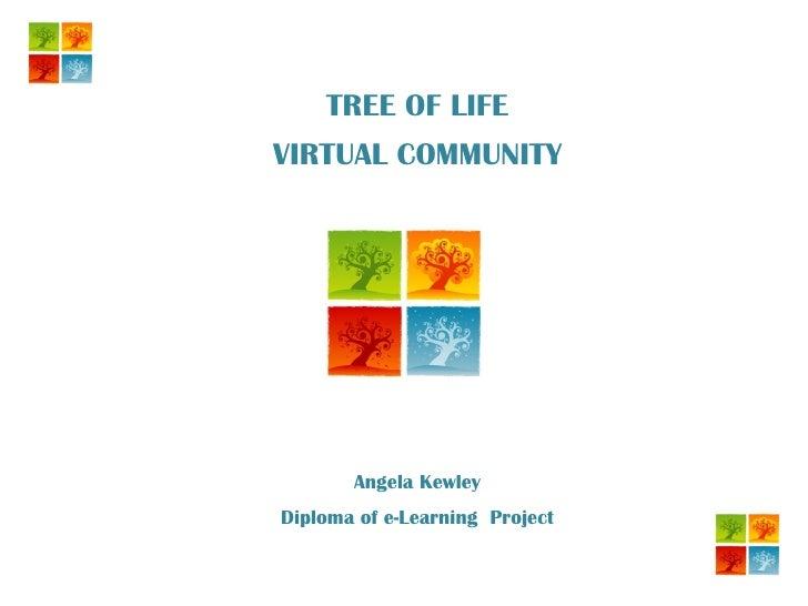 TREE OF LIFE VIRTUAL COMMUNITY Angela Kewley Diploma of e-Learning  Project
