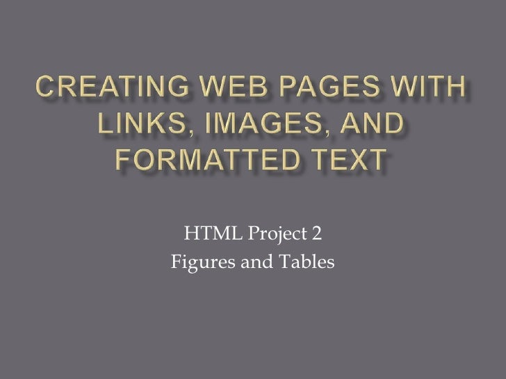 Creating Web Pages with Links, Images, and Formatted Text<br />HTML Project 2<br />Figures and Tables<br />