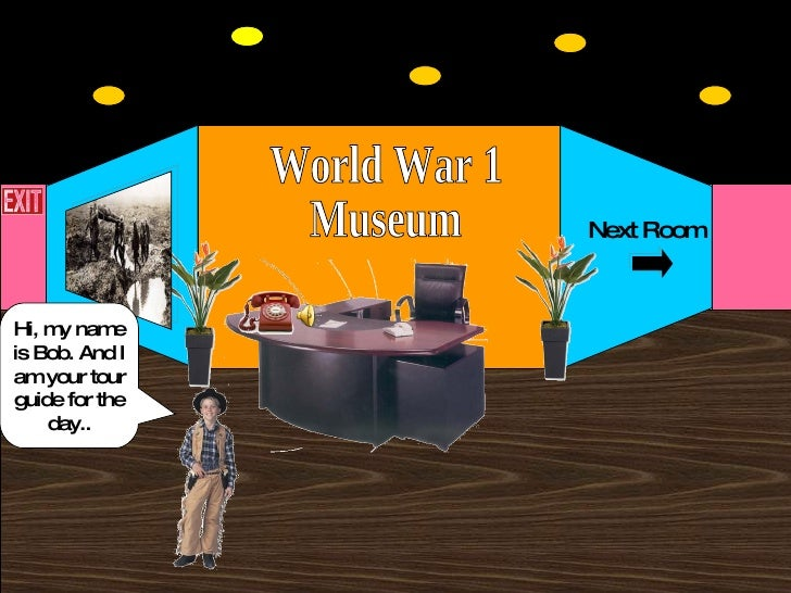 World War 1 Museum Next Room Hi, my name is Bob. And I am your tour guide for the day..