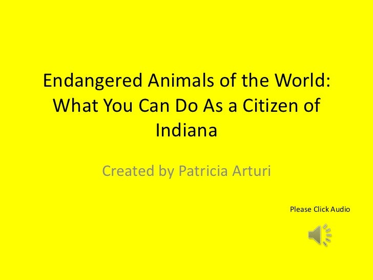 Endangered Animals of the World: What You Can Do As a Citizen of            Indiana      Created by Patricia Arturi       ...