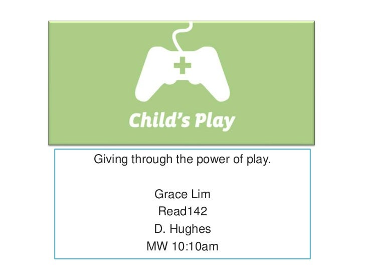 Giving through the power of play.          Grace Lim          Read142          D. Hughes         MW 10:10am