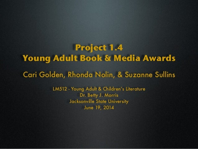 Project 1.4 Young Adult Book & Media Awards LM512 - Young Adult & Children's Literature Dr. Betty J. Morris Jacksonville S...