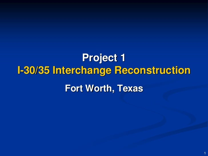 Project 1I-30/35 Interchange Reconstruction         Fort Worth, Texas                                     1