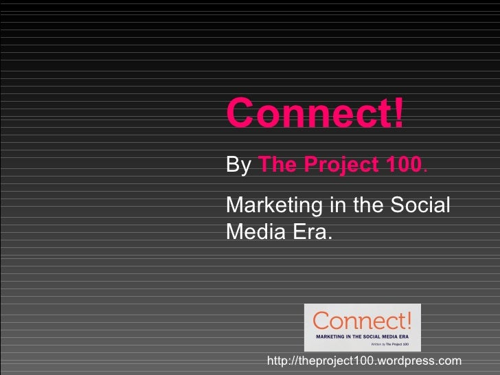 Connect! By  The Project 100 . Marketing in the Social Media Era. http://theproject100.wordpress.com