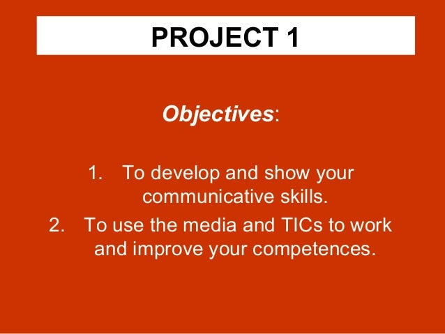 PROJECT 1 Objectives: 1. To develop and show your communicative skills. 2. To use the media and TICs to work and improve y...