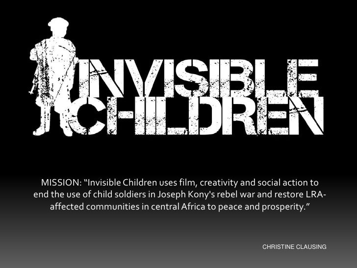 """MISSION: """"Invisible Children uses film, creativity and social action to end the use of child soldiers in Joseph Kony's reb..."""