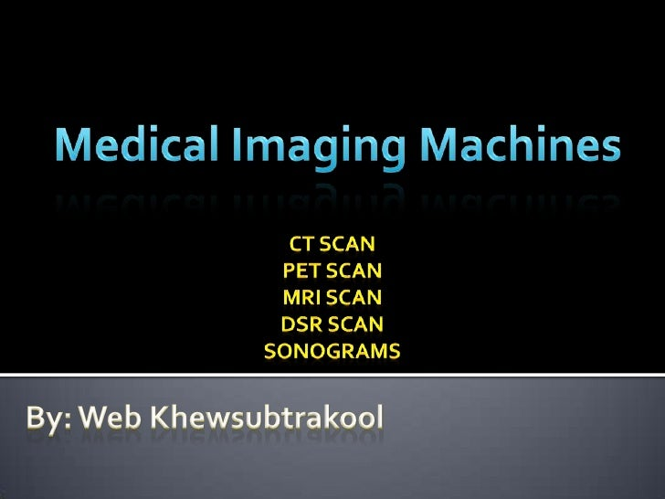 Medical Imaging Machines<br />CT Scan<br />PET Scan<br />MRI Scan<br />DSR Scan<br />Sonograms<br />By: Web Khewsubtrakool...