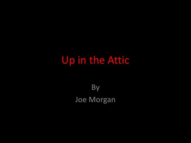 Up in the Attic<br />By<br />Joe Morgan<br />