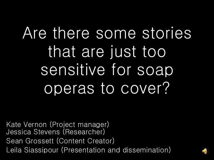 Are there some stories that are just too sensitive for soap operas to cover? Kate Vernon (Project manager) Jessica Stevens...