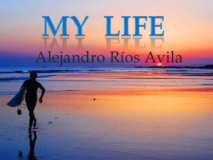 My  life<br />Alejandro Ríos Avila<br />