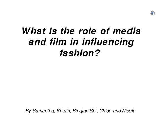 What is the role of media and film in influencing fashion?  By Samantha, Kristin, Binqian Shi, Chloe and Nicola