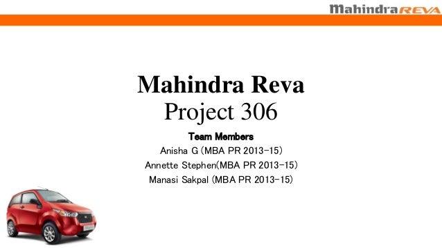 Mahindra Reva Project 306 Team Members Anisha G (MBA PR 2013-15) Annette Stephen(MBA PR 2013-15) Manasi Sakpal (MBA PR 201...