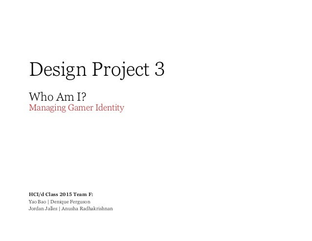 Design Project 3 Who Am I?  Managing Gamer Identity  HCI/d Class 2015 Team F: Yao Bao   Denique Ferguson Jordan Jalles   A...