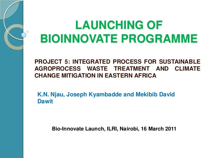 Launching of bioinnovateprogramme<br />PROJECT 5: INTEGRATED PROCESS FOR SUSTAINABLE AGROPROCESS WASTE TREATMENT AND CLIMA...