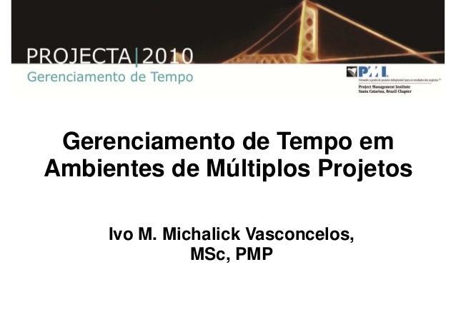 Gerenciamento de Tempo em   Ambientes de Múltiplos Projetos                   Ivo M. Michalick Vasconcelos,               ...
