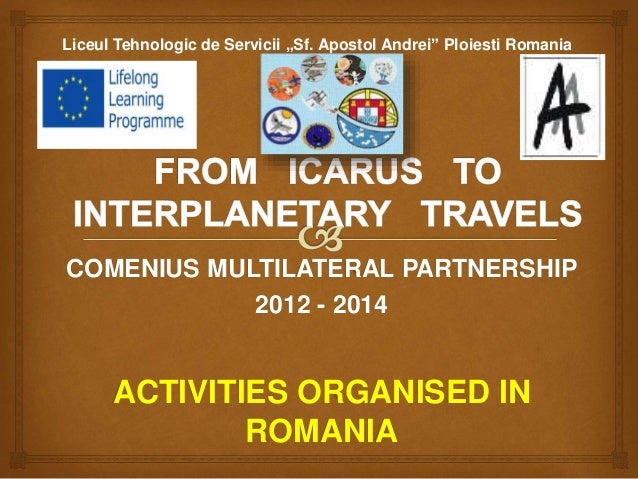 "COMENIUS MULTILATERAL PARTNERSHIP 2012 - 2014 ACTIVITIES ORGANISED IN ROMANIA Liceul Tehnologic de Servicii ""Sf. Apostol A..."