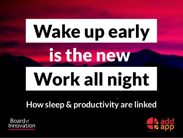 Wake up early is the new Work all night How sleep & productivity are linked