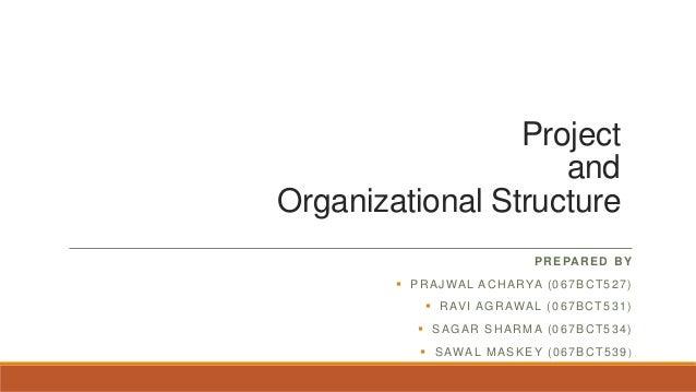 Project and Organizational Structure PREPARED BY  PRAJWAL ACHARYA (067BCT527)  RAVI AGRAWAL (067BCT531)  SAGAR SHARMA (...