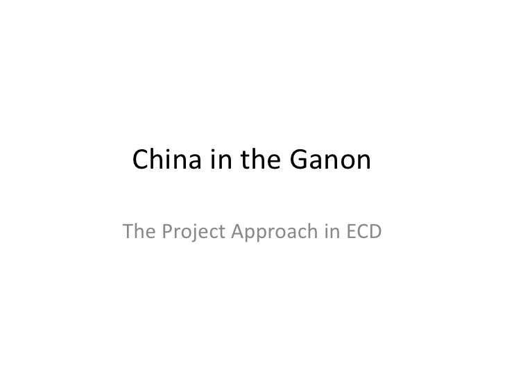 China in the Ganon<br />The Project Approach in ECD<br />